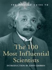 Britannica Guide to 100 Most Influential Scientists: The Most Important Scientists from Ancient Greece to the Present Day