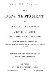 The New Testament of Our Lord and Saviour Jesus Christ, Translated Out of the Greek: Being the Version Set Forth A.D. 1611 Compared with Most Ancient Authorities and Revised A.D. 1881
