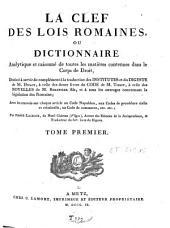 La clef des lois romaines, ou dictionnaire analytique et raisonné de toutes les matières contenues dans le Corps de droit, ...