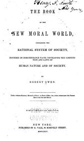 The Book of the New Moral World: Containing the Rational System of Society, Founded on Demonstrable Facts, Developing the Constitution and Laws of Human Nature and of Society