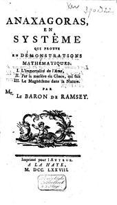 Anaxagoras, en systême qui prouve en démonstrations mathématiques: I. L'immortalité de l'ame, II. Par la matière du chaos, qui fait III. Le magnétisme dans la nature
