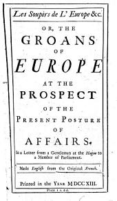 Les Soupirs de L'Europe &c: Or, The Groans of Europe at the Prospect of the Present Posture of Affairs