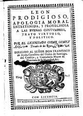 Leon prodigioso: apologia moral entretenida y prouechosa a las buenas costumbres : trato virtuoso y politico