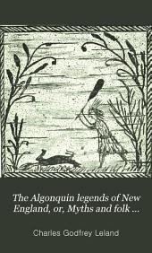 The Algonquin Legends of New England: Or, Myths and Folk Lore of the Micmac, Passamaquoddy, and Penobscot Tribes