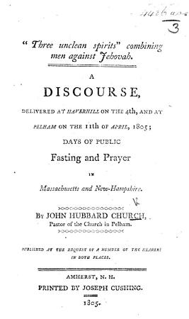 Three unclean spirits    combining men against Jehovah  A discourse  delivered at Haverhill on the 4th  and at Pelham on the 11th of April  1805  days of public fasting and prayer  etc PDF