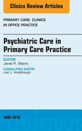Psychiatric Care in Primary Care Practice, An Issue of Primary Care: Clinics in Office Practice, E-Book