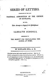 A Series of Letters, Occasioned by the Late Pastoral Admonition of the Church of Scotland: As Also, Their Attempts to Suppress the Establishment of Sabbath Schools, Addressed to the Society for Propagating the Gospel at Home. By Rowland Hill, A.M.