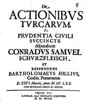 De Actionibus Turcarum ex prudentia civili succincte disputabunt M. Conradus Samuel Schurzfleisch et respondens Bartholomeus Hillius,...
