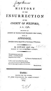 History of the Insurrection of the Country of Wexford, A.D. 1798: Including an Account of Transactions Preceding that Event, Part 1798