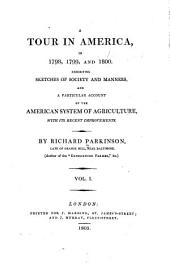 A Tour in America in 1798,1799, and 1800: Exhibiting Sketches of Society and Manners, and a Particular Account of the America System of Agriculture, with Its Recent Improvements, Volume 1