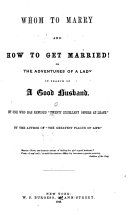 Whom to Marry and how to Get Married! Or, The Adventures of a Lady in Search of a Good Husband ; by One who Has Refused
