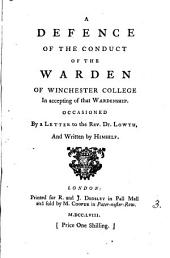A Defence of the Conduct of the Warden of Winchester College in Accepting of that Wardenship: Occasioned by a Letter to the Rev. Dr. Lowth, and Written by Himself..