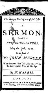 The Happy End of an Useful Life: A Sermon, Preach'd in Crutched-Fryers, May the 16th, 1725. On the Death of Mr. John Mercer, who Departed this Life May the 7th, in the Forty Eighth Year of His Age. By W. Harris, Volume 11