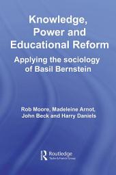 Knowledge, Power and Educational Reform: Applying the Sociology of Basil Bernstein