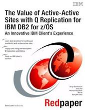 The Value of Active-Active Sites with Q Replication for IBM DB2 for z/OS An Innovative IBM Client's Experience