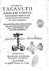 Ioannis Tagaultii ... De chirurgica institutione libri quinque. His accessit sextus liber de materia chirurgica, authore Iacobo Hollerio ... unà cum indice copiosissimo