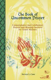 The Book of Uncommon Prayer: Contemplative and Celebratory Prayers and Worship Services for Youth Ministry