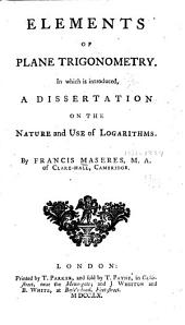 Elements of plane trigonometry: In which is introduced, a dissertation on the nature and use of logarithms