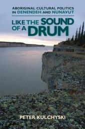 Like the Sound of a Drum: Aboriginal Cultural Politics in Denendeh and Nunavut