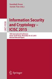 Information Security and Cryptology - ICISC 2015: 18th International Conference, Seoul, South Korea, November 25-27, 2015, Revised Selected Papers