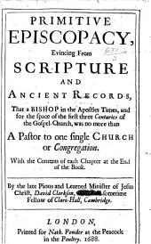 Primitive Episcopacy, evincing from Scripture and ancient records, that a bishop in the Apostles times, and for the space of the first three centuries of the Gospel-Church, was no more than a pastor to one single church or congregation, etc. [With a prefatory epistle by Isaac Chauncy.]