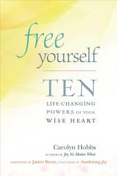 Free Yourself: Ten Life-Changing Powers of Your Wise Heart