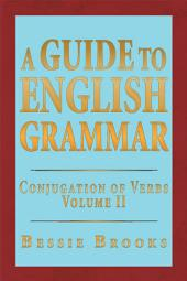 A Guide To English Grammar: Conjugation of Verbs, Volume 2
