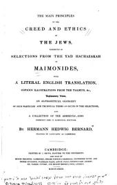 The Main Principles of the Creed and Ethics of the Jews, Exhibited in Selections from the Yad Hachazakah of Maimonides, with a Literal English Translation, Copious Illustrations from the Talmud, &c., Explanatory Notes, an Alphabetical Glossary of Such Particles and Technical Terms as Occur in the Selections, and a Collection of the Abbreviations Commonly Used in Rabbinical Writings