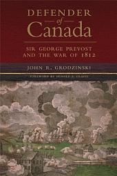 Defender of Canada: Sir George Prevost and the War of 1812