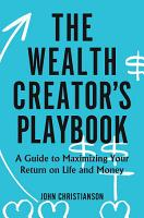 The Wealth Creator s Playbook  A Guide to Maximizing Your Return on Life and Money PDF