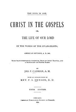 Christ in the Gospels Or  the Life of Our Lord in the Words of the Evangelists  American Revision  A D  1881   with Self interpreting Scripture  Maps of Jesus  Travels  and a Dictionary of Proper Names PDF