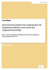 Inwieweit beeinflusst die Landeskultur die Organisationskultur und somit den Organisationserfolg?: Eine Untersuchung am Beispiel des Ländervergleichs Deutschland und USA