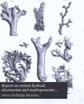 Report on Certain Hydroid, Alcyonarian and Madreporarian Corals Procured During the Voyage of H.M.S. Challenger