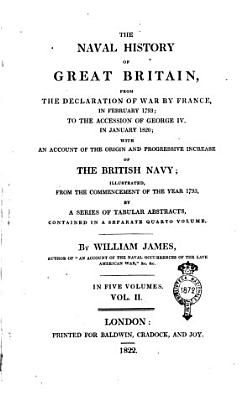 The Naval History of Great Britain  from the Declaration of War by France  in February 1793  to the Accession of George 4   in January 1820  with an Account of the Origin and Progressive Increase of the British Navy  Illustrated  from the Commencement of the Year 1793  by a Series of Tabular Abstracts  Contained in a Separate Quarto Volume  By William James  Author of  An Account of the Naval Occurrences of the Late American War    c   c  In Five Volumes  Vol  1    5   PDF