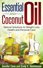 Essential Oils and Coconut Oil: Natural Solutions to Weight Loss, Health and Personal Care