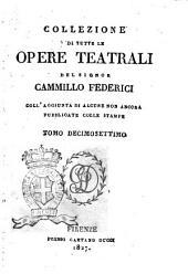 Collezione di tutte le opere teatrali del signor Cammillo Federici, coll'aggiunta di alcune non ancora pubblicate con le stampe: Volume 17