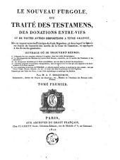 Le nouveau Furgole ...: ou, Traité des testamens, des donations entre vifs et de toutes autres dispositions à titre gratuit, mis en rapport avec les principes du Code Napoléon, et dans lequel la théorie est étayée de l'autorité des arrêts de la Cour de cassation, et appliquée à des formules générales, Volume1