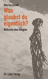 Was glaubst du eigentlich?: Weltsicht ohne Religion
