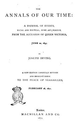 The Annals of Our Time a Diurnal of Events  Social and Political  Home and Foreign  from the Accession of Queen Victoria  June 20  1837 by Joseph Irving PDF