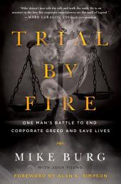 Trial by Fire: One Man s Battle to End Corporate Greed and Save Lives