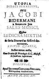 Utopia Didaci Bemardini, Seu Jacobi Bidermani E Societate Jesu Sales Musici: Quibus Ludicra Mixtim & seria litteratè ac festivè denarrantur
