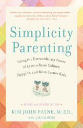 Simplicity Parenting: Using the Extraordinary Power of Less to Raise Calmer, Happier, and More SecureKids