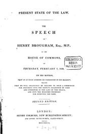 Present State of the Law: The Speech of Henry Brougham, Esq., M.P., in the House of Commons, on Thursday, February 7th, 1828