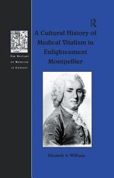 A Cultural History of Medical Vitalism in Enlightenment Montpellier PDF