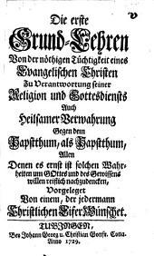 Die ersten Grund-Lehren von der nöthigen Tüchtigkeit eines evangelischen Christen zu Verantwortung seiner Religion u. Gottesdienstes, auch heilsamer Verwahrung gegen dem Papstthum als Papstthum ...