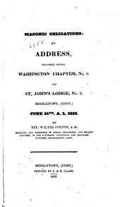 Masonic Obligations: an Address Delivered Before Washington Chapter, No. 6, and St. John's Lodge, No.2. Middleton, (Conn.) June 24th, A. L. 5826