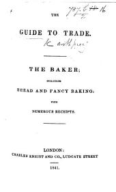The Guide to Trade: The Baker; Including Bread and Fancy Baking: with Numerous Receipts