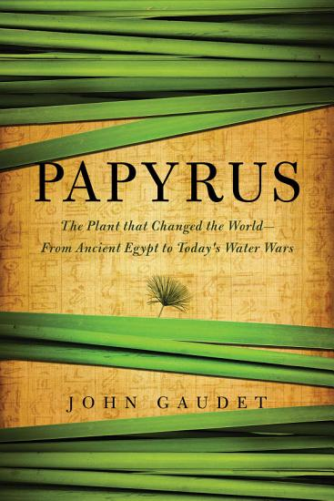 Papyrus  The Plant that Changed the World  From Ancient Egypt to Today s Water Wars PDF