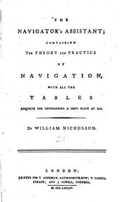 The Navigator's Assistant: Containing the Theory and Practice of Navigation, with All the Tables Requisite for Determining a Ship's Place at Sea