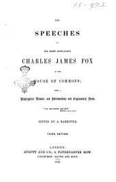 The Speeches of the Right Honourable Charles James Fox in the House of Commons with a Biographical Memoir and Introductions and Explanatory Notes Edited by a Barrister